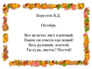 Берестов В.Д. Октябрь Вот на ветке лист кленовый. Нынче он совсем как новый!