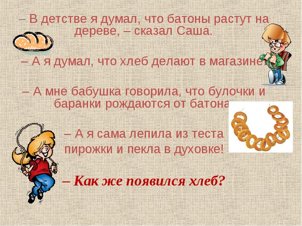 – В детстве я думал, что батоны растут на дереве, – сказал Саша. – А я думал,...