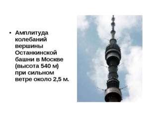 Амплитуда колебаний вершины Останкинской башни в Москве (высота 540 м) при си