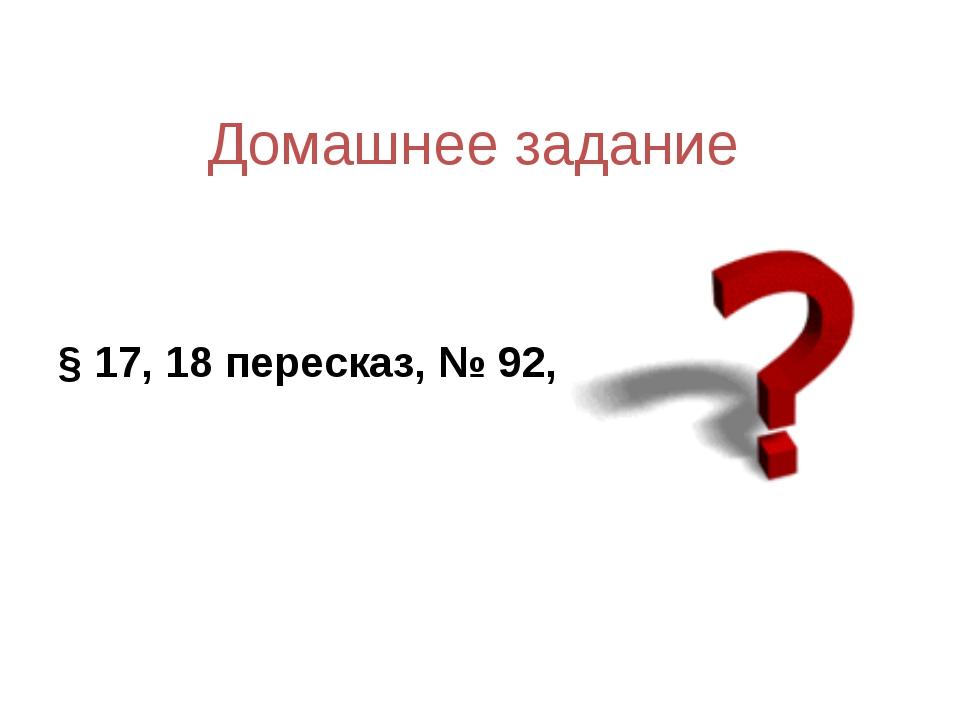 Домашнее задание § 17, 18 пересказ, № 92, 94