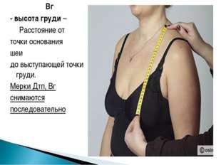 Вг - высота груди – Расстояние от точки основания шеи до выступающей точки г