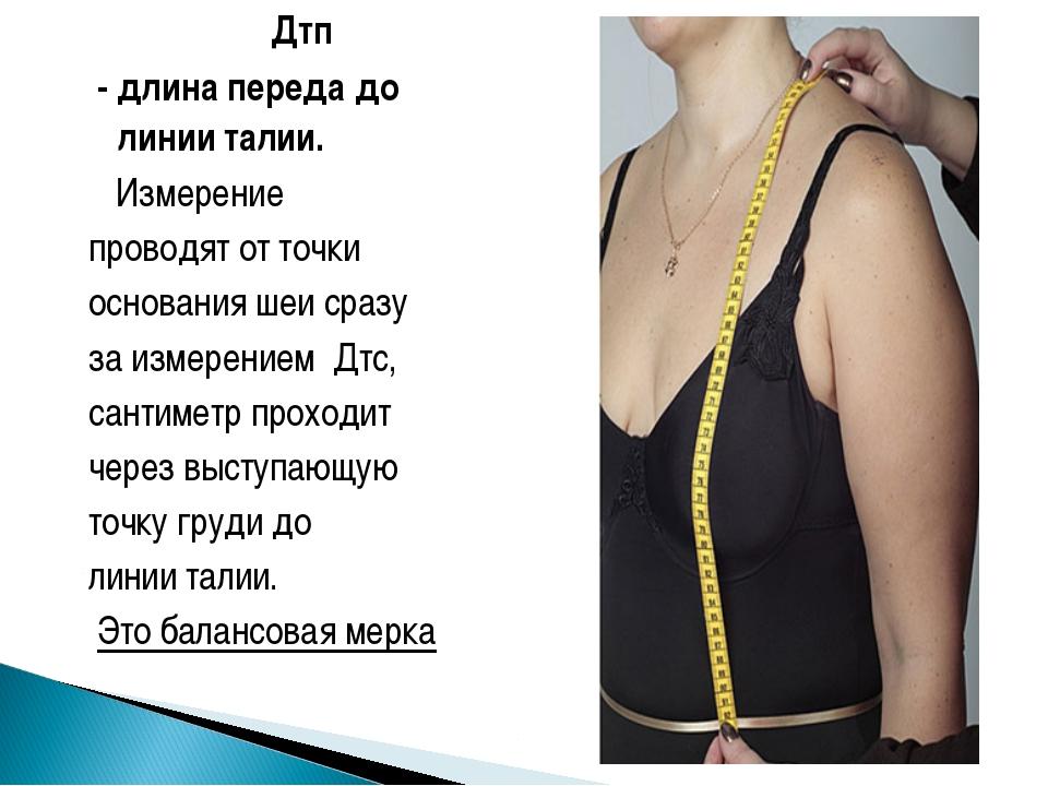 Дтп - длина переда до линии талии. Измерение проводят от точки основания шеи...