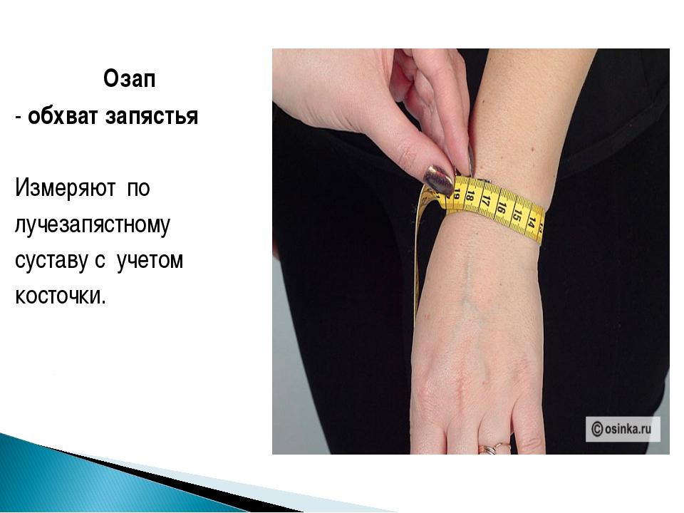 Озап - обхват запястья Измеряют по лучезапястному суставу с учетом косточки.