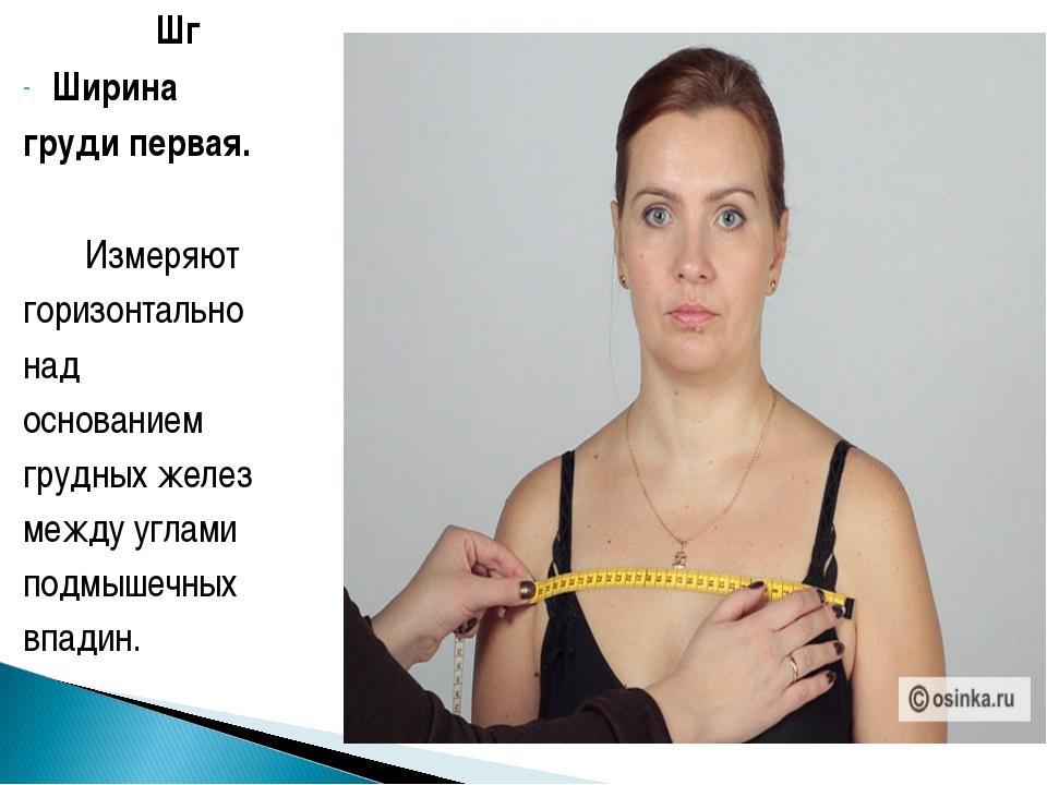 Шг Ширина груди первая. Измеряют горизонтально над основанием грудных желез...