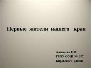 Первые жители нашего края Алексеева Н.В. ГБОУ СОШ № 377 Кировского района