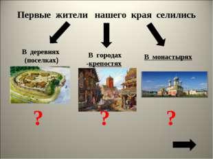 Первые жители нашего края селились В деревнях (поселках) В городах -крепостях
