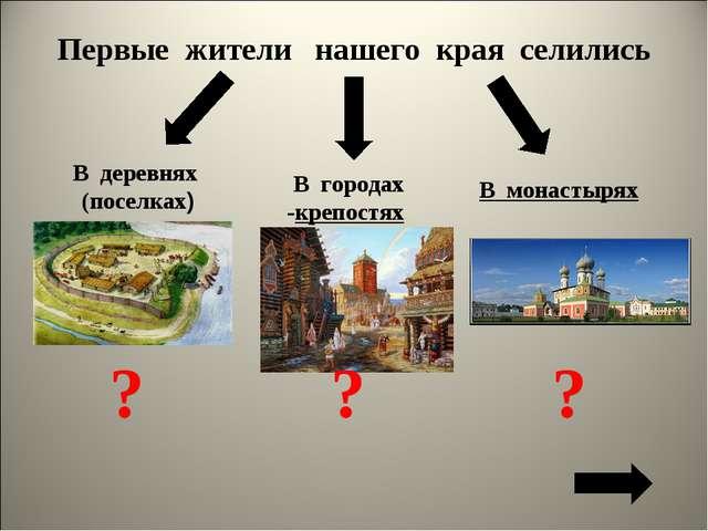 Первые жители нашего края селились В деревнях (поселках) В городах -крепостях...