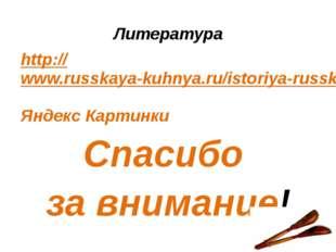 Литература http://www.russkaya-kuhnya.ru/istoriya-russkoj-kuxni/ Яндекс Карти