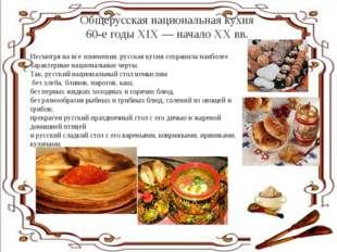 Общерусская национальная кухня 60-е годы XIX — начало XX вв. Несмотря на все