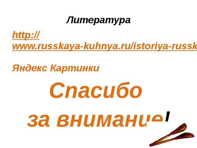 Литература http://www.russkaya-kuhnya.ru/istoriya-russkoj-kuxni/ Яндекс Карти...