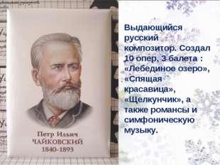 Выдающийся русский композитор. Создал 10 опер, 3 балета : «Лебединое озеро»,