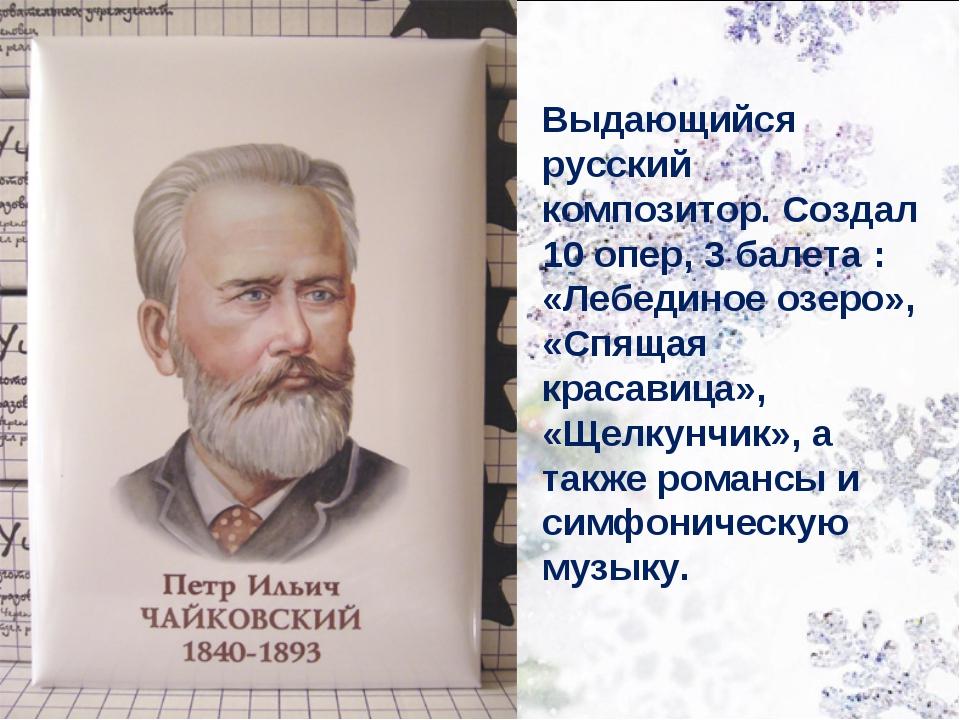 Выдающийся русский композитор. Создал 10 опер, 3 балета : «Лебединое озеро»,...