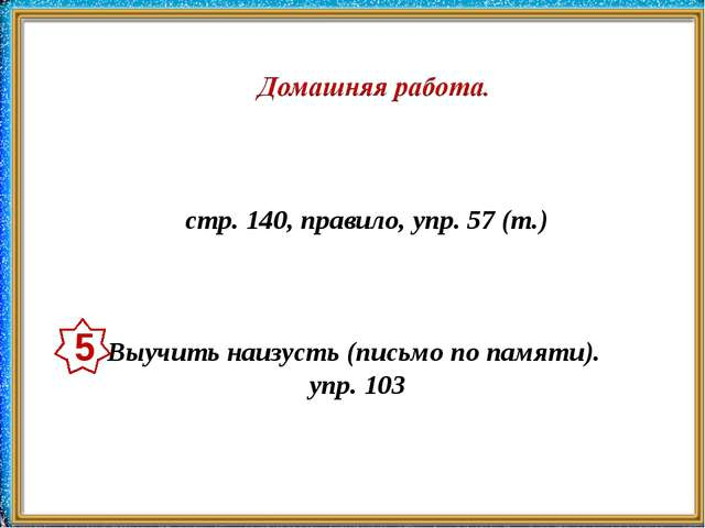 стр. 140, правило, упр. 57 (т.) Выучить наизусть (письмо по памяти). упр. 103 5
