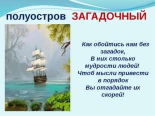 полуостров ЗАГАДОЧНЫЙ Как обойтись нам без загадок, В них столько мудрости лю