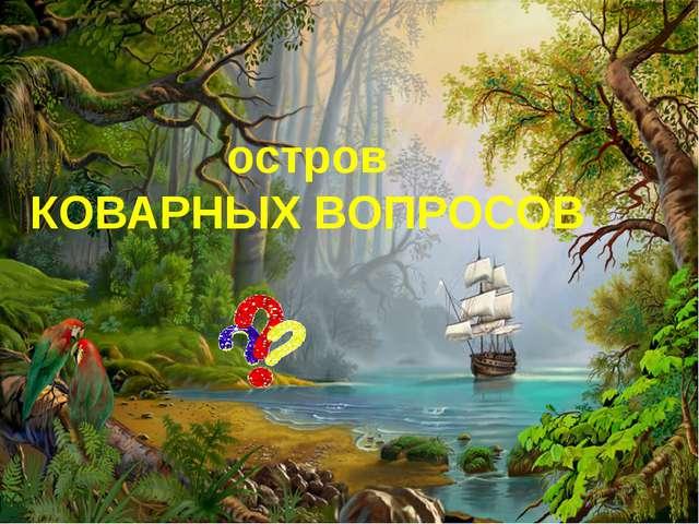 остров КОВАРНЫХ ВОПРОСОВ