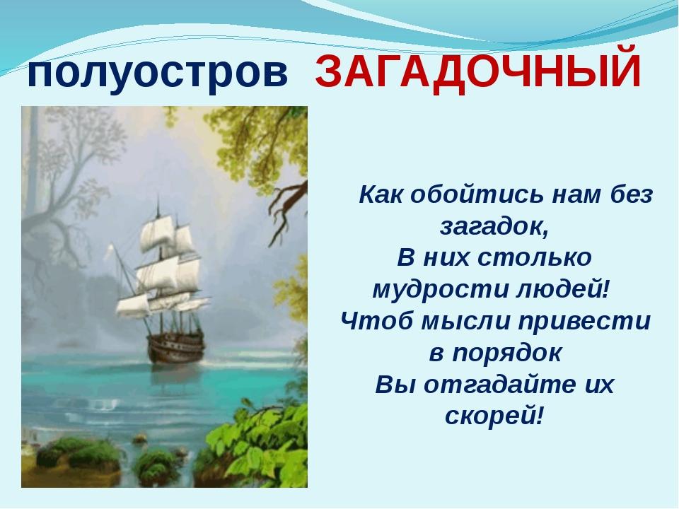 полуостров ЗАГАДОЧНЫЙ Как обойтись нам без загадок, В них столько мудрости лю...