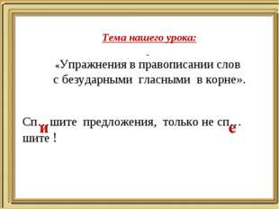 Тема нашего урока: «Упражнения в правописании слов с безударными гласными в к