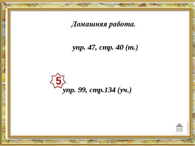 упр. 47, стр. 40 (т.) упр. 99, стр.134 (уч.) 5
