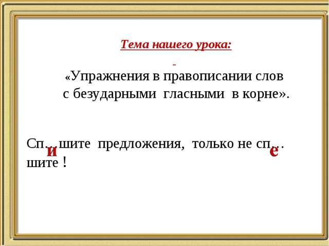 Тема нашего урока: «Упражнения в правописании слов с безударными гласными в к...