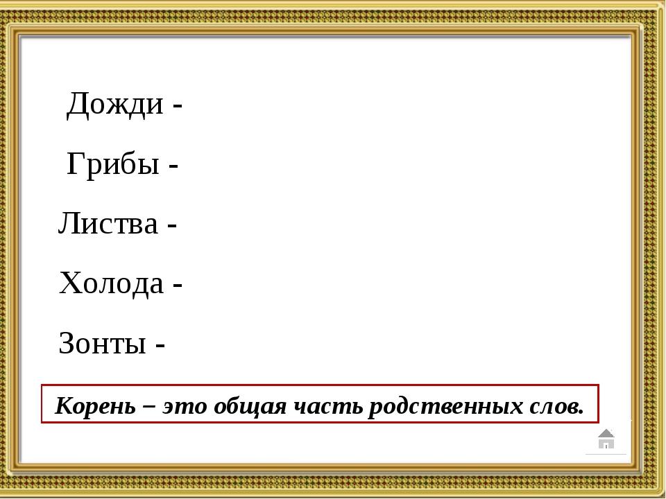 Корень – это общая часть родственных слов. Дожди - Грибы - Листва - Холода -...