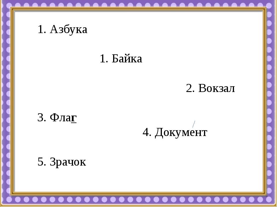 1. Азбука 1. Байка 2. Вокзал 3. Флаг 4. Документ 5. Зрачок