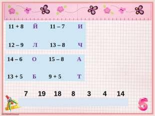 11 + 8 Й 11 – 7 И 12 – 9 Л 13 – 8 Ч 14 – 6 О 15 – 8 А 13 + 5 Б 9 + 5 Т 7 19
