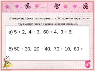 а) 5 + 2, 4 + 3, 60 + 4, 3 + 6; б) 50 + 30, 20 + 40, 70 + 10, 80 + 2. Сегодня
