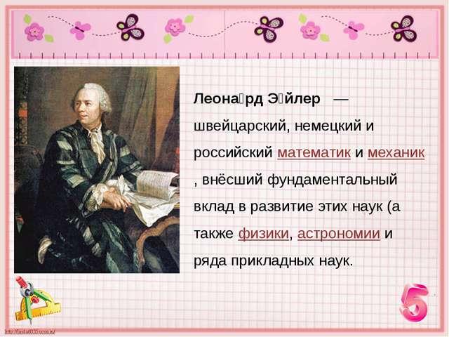 Леона́рд Э́йлер — швейцарский, немецкий и российский математик и механик, внё...