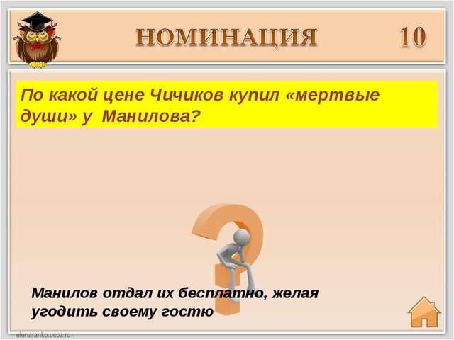 Манилов отдал их бесплатно, желая угодить своему гостю По какой цене Чичиков...