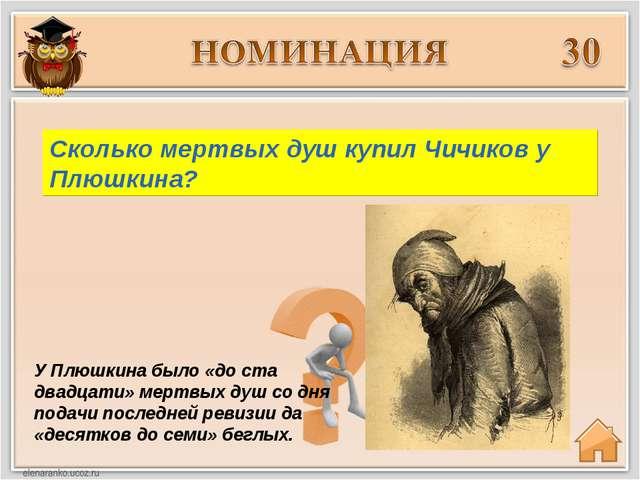 У Плюшкина было «до ста двадцати» мертвых душ со дня подачи последней ревизии...