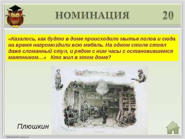 Плюшкин «Казалось, как будто в доме происходило мытье полов и сюда на время н...