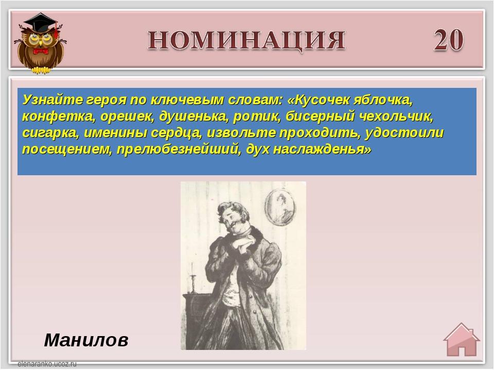 Манилов Узнайте героя по ключевым словам: «Кусочек яблочка, конфетка, орешек...