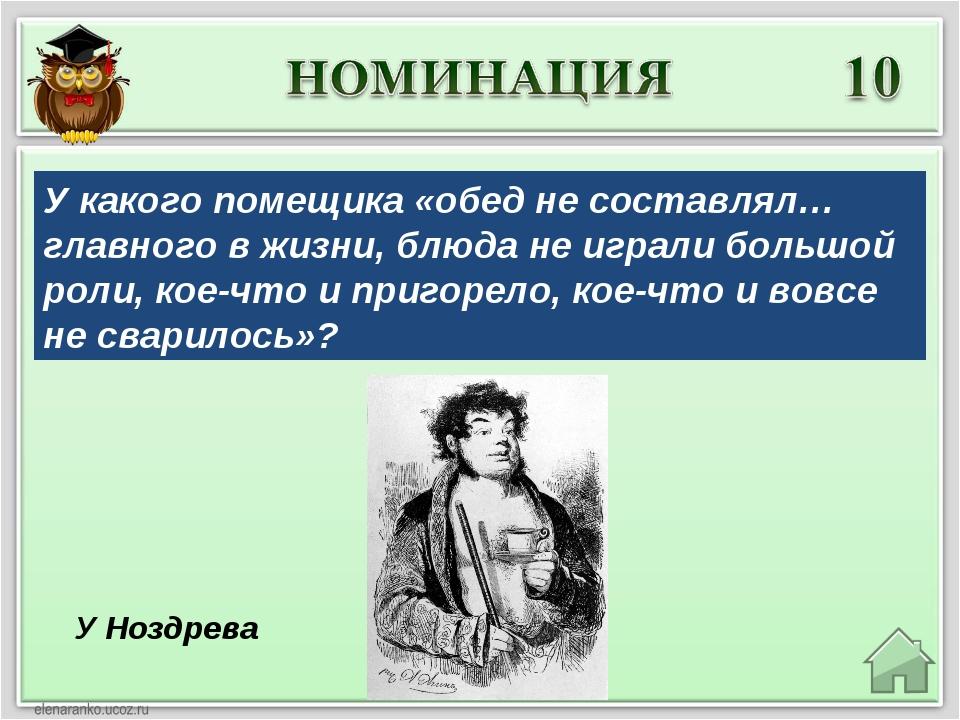У Ноздрева У какого помещика «обед не составлял… главного в жизни, блюда не и...