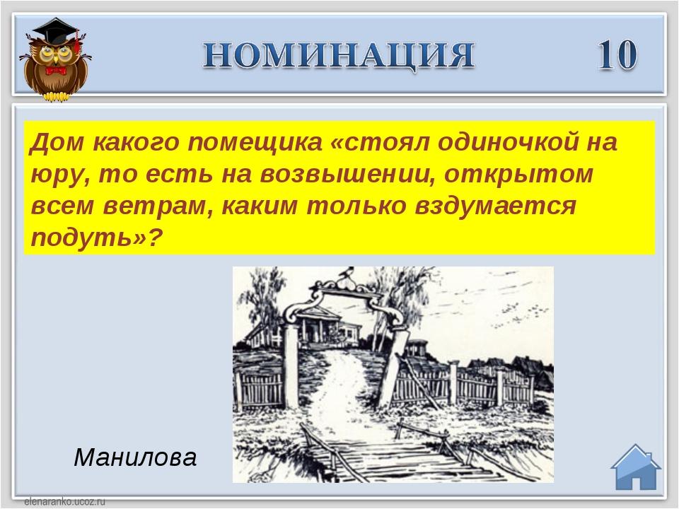 Манилова Дом какого помещика «стоял одиночкой на юру, то есть на возвышении,...