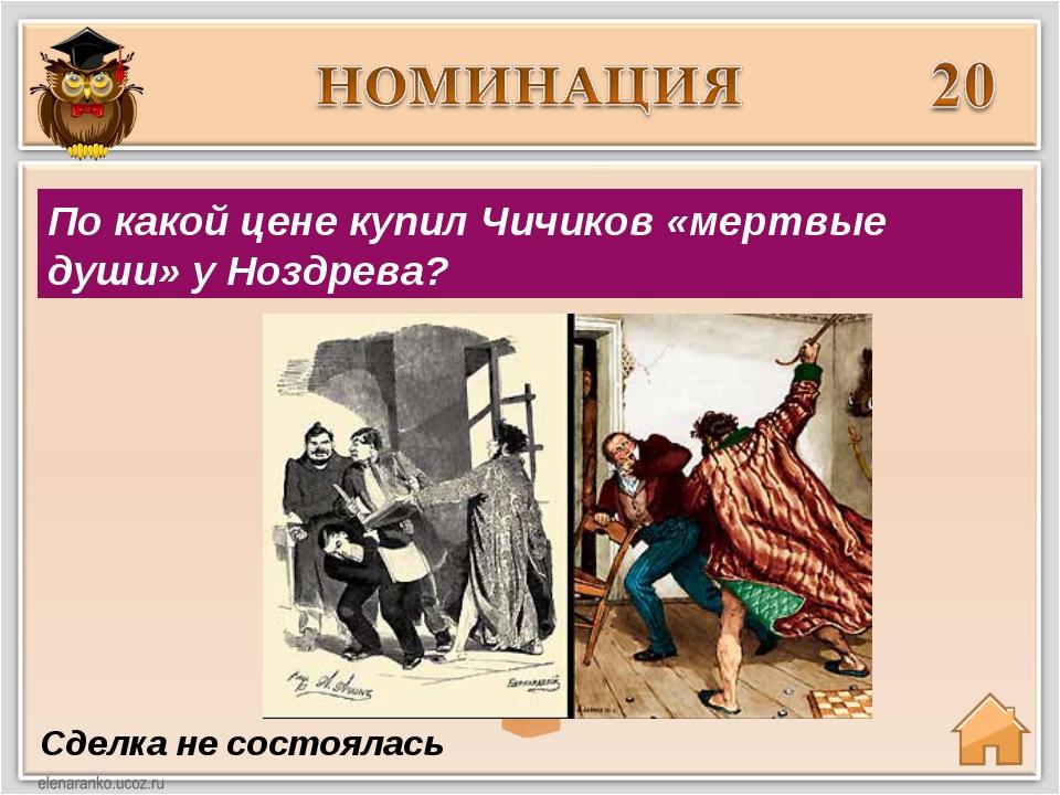 Сделка не состоялась По какой цене купил Чичиков «мертвые души» у Ноздрева?