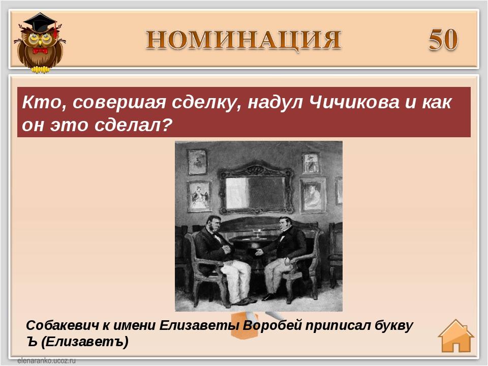 Собакевич к имени Елизаветы Воробей приписал букву Ъ (Елизаветъ) Кто, соверша...