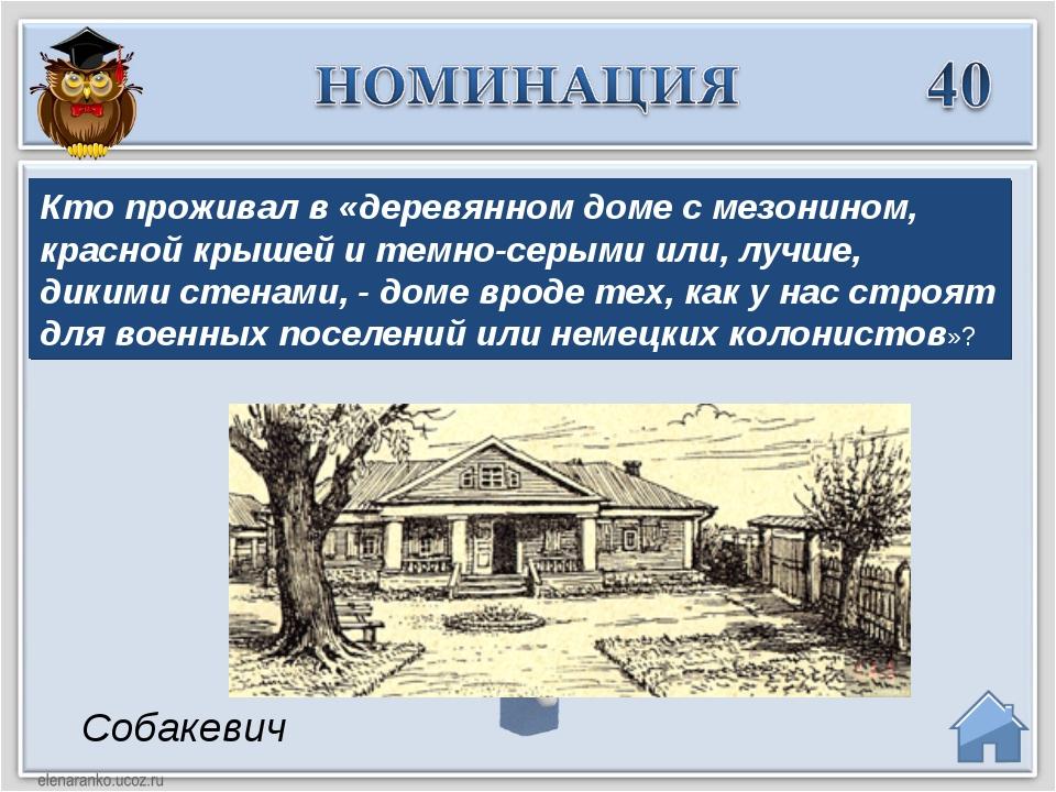 Собакевич Кто проживал в «деревянном доме с мезонином, красной крышей и темно...