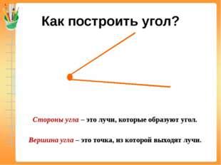 Как построить угол? Стороны угла – это лучи, которые образуют угол. Вершина у
