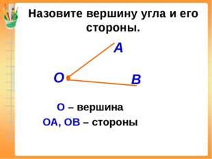 Назовите вершину угла и его стороны. О – вершина ОА, ОВ – стороны А В О