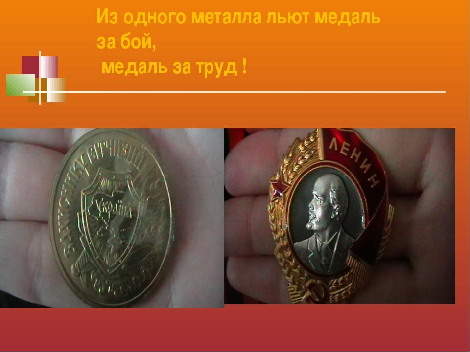 Из одного металла льют медаль за бой, медаль за труд !