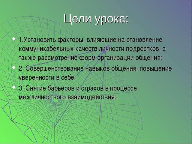 Цели урока: 1.Установить факторы, влияющие на становление коммуникабельных ка...