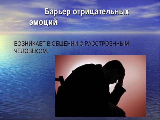 ВОЗНИКАЕТ В ОБЩЕНИИ С РАССТРОЕННЫМ ЧЕЛОВЕКОМ. Барьер отрицательных эмоций