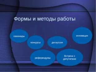 Формы и методы работы семинары конкурсы референдумы дискуссии Встречи с депут