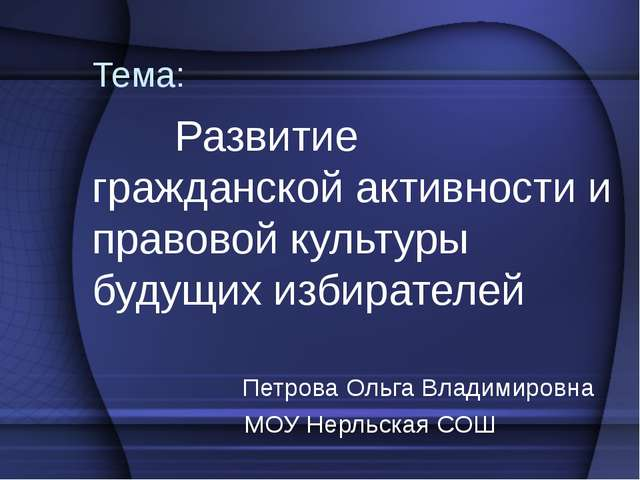 Тема: Развитие гражданской активности и правовой культуры будущих избирателей...