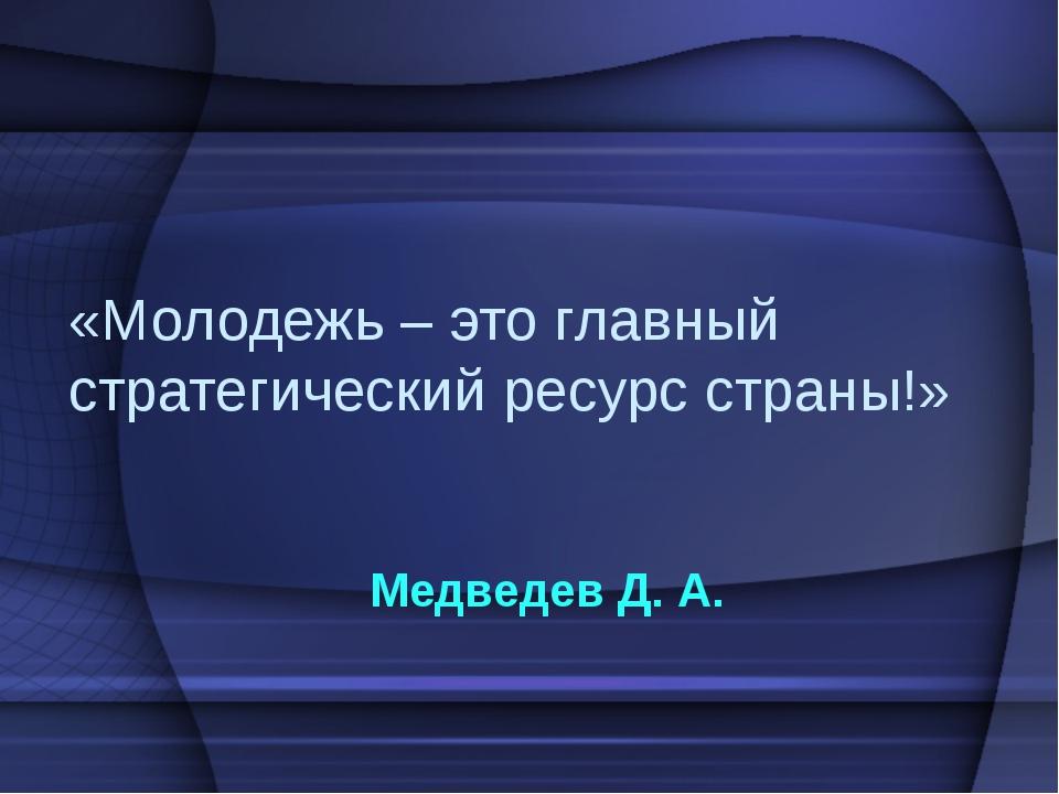 «Молодежь – это главный стратегический ресурс страны!» Медведев Д. А.