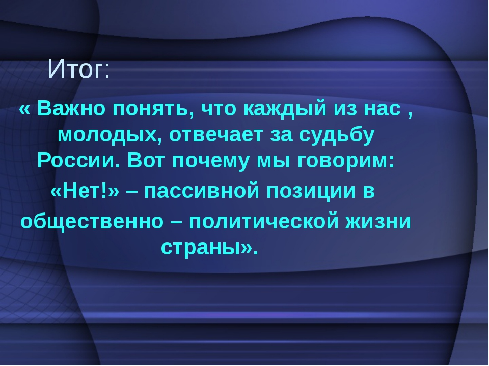 Итог: « Важно понять, что каждый из нас , молодых, отвечает за судьбу России....