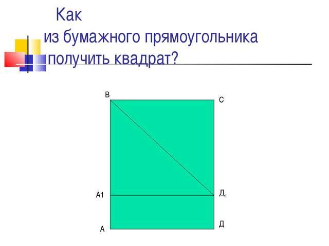 Как из бумажного прямоугольника получить квадрат? А Д А1 Д1 В С