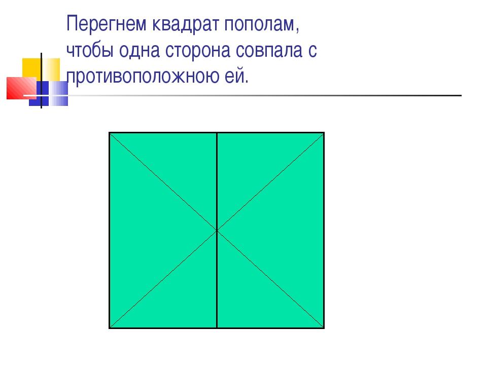 Перегнем квадрат пополам, чтобы одна сторона совпала с противоположною ей.