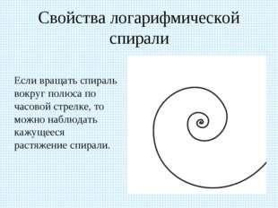 Свойства логарифмической спирали Если вращать спираль вокруг полюса по часов