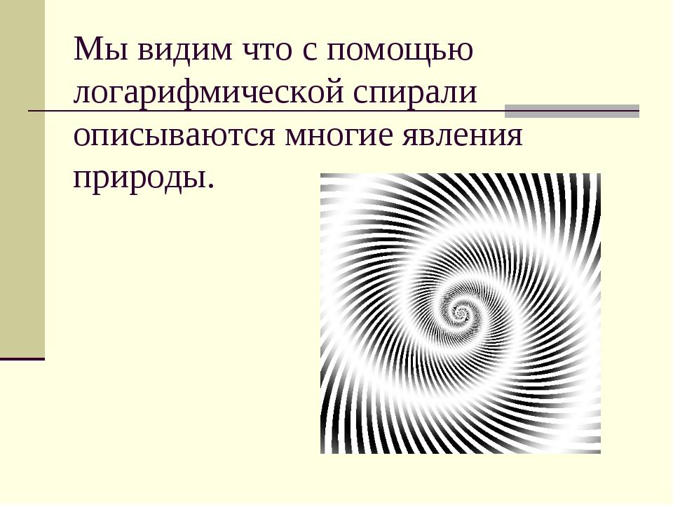 Мы видим что с помощью логарифмической спирали описываются многие явления при...